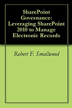 SharePoint Governance: Leveraging SharePoint 2010 to Manage Electronic Records by [Smallwood, Robert F.]