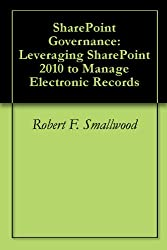 SharePoint Governance: Leveraging SharePoint 2010 to Manage Electronic Records