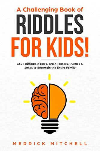 A CHALLENGING BOOK OF RIDDLES – FOR KIDS!: 350 Difficult Riddles, Brain Teasers, Puzzles & Jokes to Entertain the Entire Family. -
