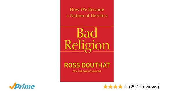 Bad Religion: How We Became a Nation of Heretics: Ross Douthat