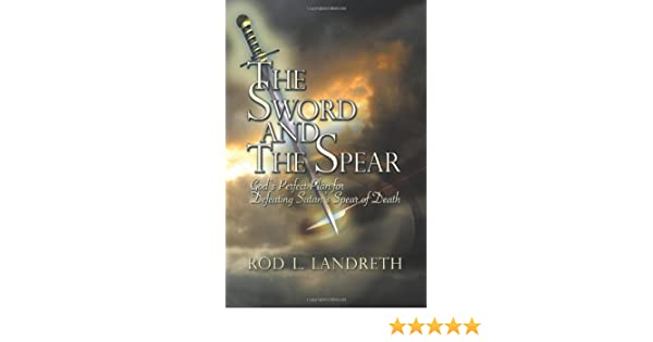 The Sword and the Spear : Gods Perfect Plan for Defeating Satans Spear of Death
