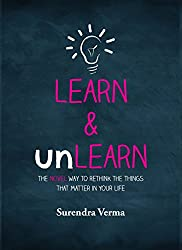 Learn and Unlearn: The Novel Way to Rethink the Things That Matter in Your Life