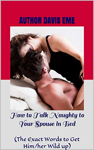 How to Talk Naughty to Your Spouse in Bed: (The Exact Words to Get Him/her Wild up)