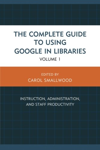 The Complete Guide to Using Google in Libraries: Instruction, Administration, and Staff Productivity (Volume 1)