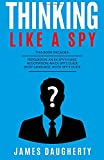 Thinking: Like A Spy: 3 Manuscripts - Persuasion An Ex-SPY's Guide, Negotiation An Ex-SPY's Guide, Body Language An Ex-SPY's Guide (Spy Self-Help) (Volume 8)
