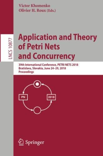 Application and Theory of Petri Nets and Concurrency: 39th International Conference, PETRI NETS 2018, Bratislava, Slovakia, June 24-29, 2018, Proceedings (Lecture Notes in Computer Science)