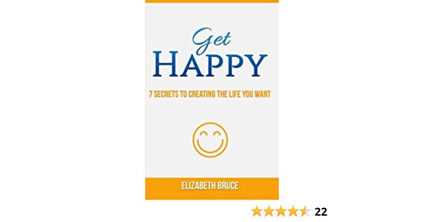 Ebook Get Happy 7 Secrets To Creating The Life You Want By Elizabeth C Bruce