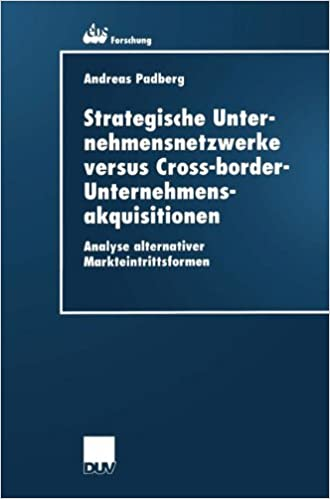 Strategische Unternehmensnetzwerke versus Cross-border-Unternehmensakquisitionen: Analyse alternativer Markteintrittsformen (ebs-Forschung, ... BUSINESS SCHOOL Schloß Reichartshausen)