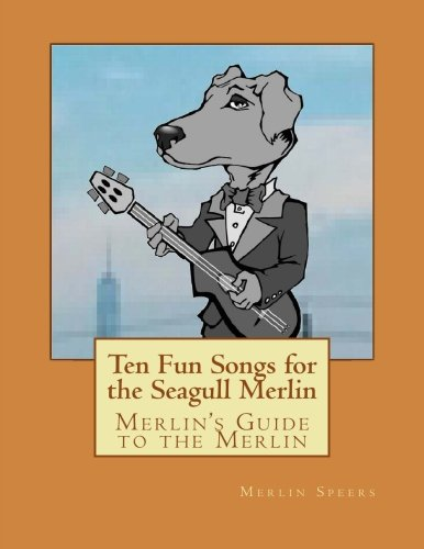 Merlin's Guide to the Merlin - 10 Fun Songs for the Seagull Merlin: The First Seagull Merlin Songbook on Amazon (Merlin's Guide to the Seagull Merlin) (Volume 1)