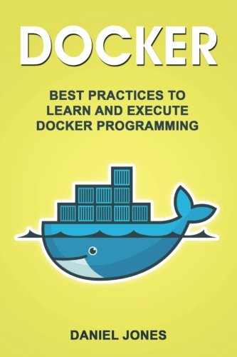 Docker: Best Practices to Learn and Execute Docker Programming (Volume 4)