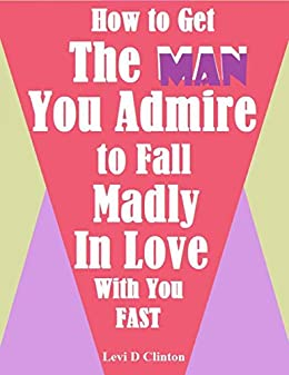 Amazon com: How to Get the Man You Admire to Fall Madly In Love With