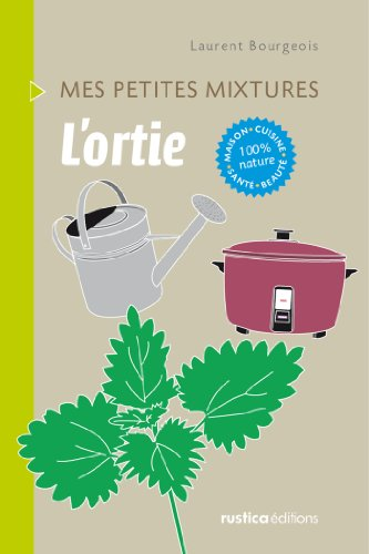 L'ortie - Maison, Cuisine, Santé, Beauté, 100% nature (Mes petites mixtures) (French Edition)