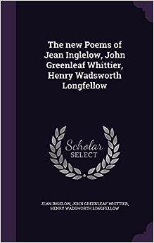 The New Poems of Jean Inglelow, John Greenleaf Whittier, Henry Wadsworth Longfellow