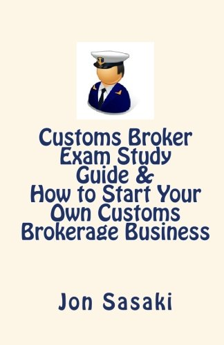 Customs Broker Exam Study Guide & How to Start Your Own Customs Brokerage Business