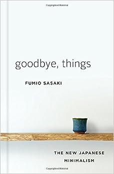 Goodbye, Things: The New Japanese Minimalism: Amazon.co.uk: Fumio Sasaki: 9780393609035: Books