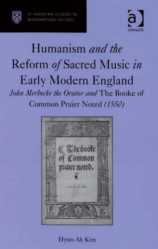 Download Humanism and the Reform of Sacred Music in Early Modern England: John Merbecke the Orator and The Booke of Common Praier Noted (1550) (St Andrews Studies in Reformation History) Pdf