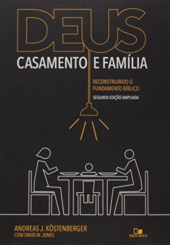 Deus, Casamento e Família. Reconstruindo o Fundamento Bíblico