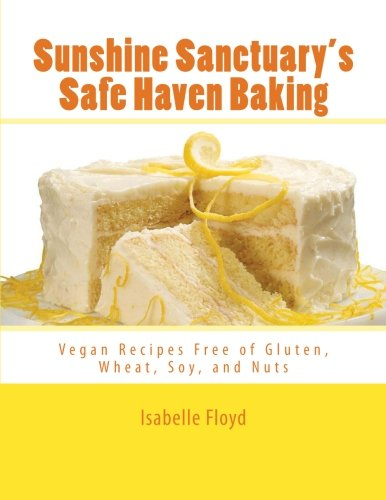 Sunshine Sanctuary's Safe Haven Baking: Vegan Recipes Free of Gluten, Wheat, Soy, and Nuts ()