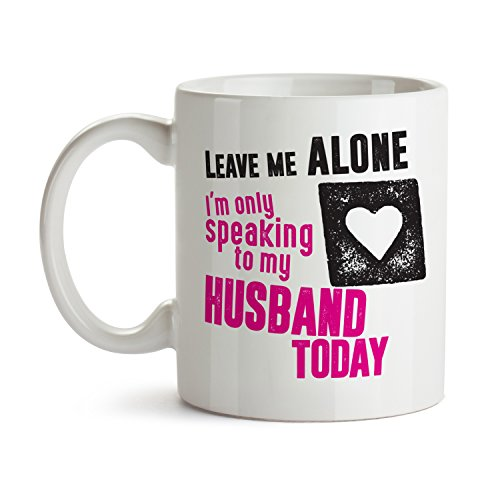 Leave Me Alone I'm Only Speaking to My Husband Today / Marriage Wife Mug Cool Funny and Inspirational Gifts 11 oz ounce White Ceramic Tea Cup Cute Ultimate Travel Gear - Best Owner Joke Fun Sarcasm
