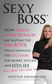 Sexy Boss - How Female Entrepreneurs Are Changing the Rule Book for Money, Success and Even Sex, and How You Can Too! by [Havenwood, Heather]