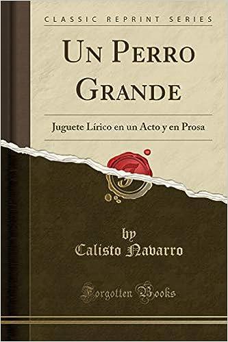 Un Perro Grande: Juguete Lírico En Un Acto Y En Prosa (Classic Reprint) (Spanish Edition) (Spanish) Paperback – September 7, 2018
