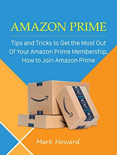Amazon Prime: Tips and Tricks to Get the Most Out Of Your Amazon Prime Membership, How to Join Amazon Prime