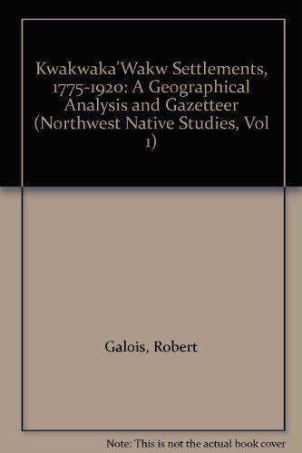 Kwakwaka'Wakw Settlements, 1775-1920: A Geographical Analysis and Gazetteer (Northwest Native Studies, Vol 1) - Northwest Native Patterns