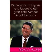 Recordando el Gipper una biografía del gran comunicador Ronald Reagan (Ahora traducidos profesionalmente en español) (Series de los líderes mundiales nº 2) (Spanish Edition)