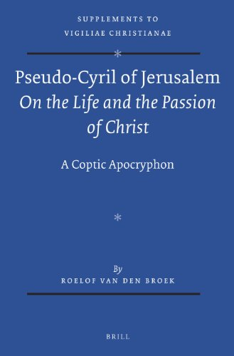 Pseudo-Cyril of Jerusalem  On the Life and the Passion of Christ : A Coptic Apocryphon (Supplements to Vigiliae Christianae: Texts and Studies of Early Christian Life and Language) by BRILL