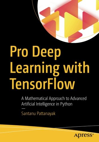 Book cover of Pro Deep Learning with TensorFlow: A Mathematical Approach to Advanced Artificial Intelligence in Python by Santanu Pattanayak
