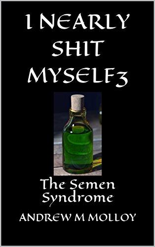 I NEARLY SHIT MYSELF 3: The Semen Syndrome