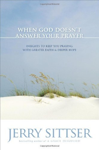 When God Doesn't Answer Your Prayer: Insights to Keep You Praying with Greater Faith and Deeper Hope by Jerry L. Sittser (2007-03-05)
