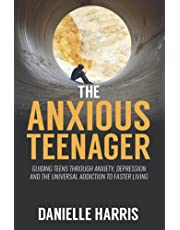 The Anxious Teenager: Guiding teens through anxiety, depression and the universal addiction to faster living