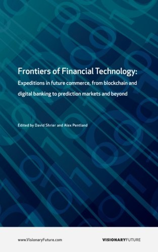 Frontiers Of Financial Technology  Expeditions In Future Commerce  From Blockchain And Digital Banking To Prediction Markets And Beyond