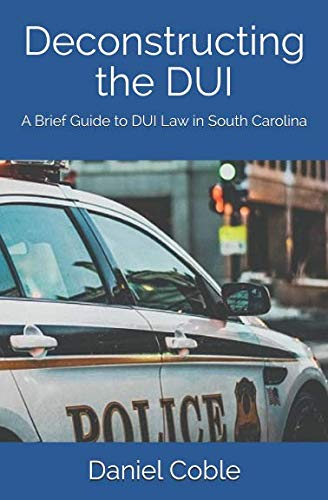 - Deconstructing the DUI: A Brief Guide to DUI Law in South Carolina