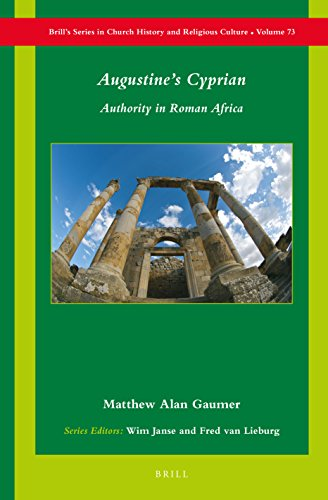 Augustine's Cyprian: Authority in Roman Africa (Brill's Series in Church History and Religious Culture) by Brill Academic Pub