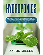 Hydroponics: A Beginner's Guide to Understanding Step by Step How to Build Your Own Hydroponics Gardening System (Indoor and Outdoor). Start Growing Herbs, Fruits, Vegetables and Other Plants