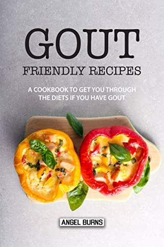 Gout Friendly Recipes: A Cookbook to Get You Through the Diets If You Have Gout