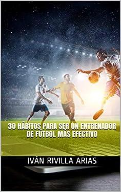 30 hábitos para ser un entrenador de fútbol más efectivo (Spanish Edition)