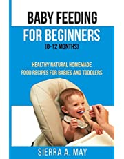 Baby Feeding For Beginners (0-12 Months): Healthy Natural Homemade Food Recipes For Babies And Toddlers