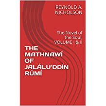 THE MATHNAWÍ OF JALÁLU'DDÍN RÚMÍ: The Novel of the Soul, VOLUME I & II