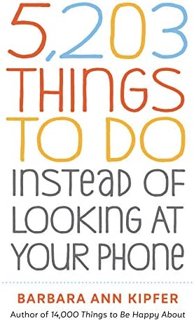 5, 203 Things to Do Instead of Looking at Your Phone: Kipfer, Barbara Ann:  9781523509850: Amazon.com: Books
