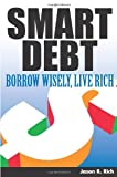 Smart Debt : Borrow Wisely, Live Rich, Rich, Jason R., 1932531742