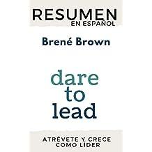 RESUMEN en español DARE TO LEAD: BRAVE WORK, TOUGH CONVERSATIONS, WHOLE HEARTS (Brené Brown): Los líderes del futuro (Spanish Edition)