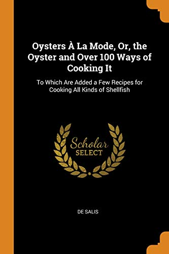 Oysters À La Mode, Or, the Oyster and Over 100 Ways of Cooking It: To Which Are Added a Few Recipes for Cooking All Kinds of Shellfish