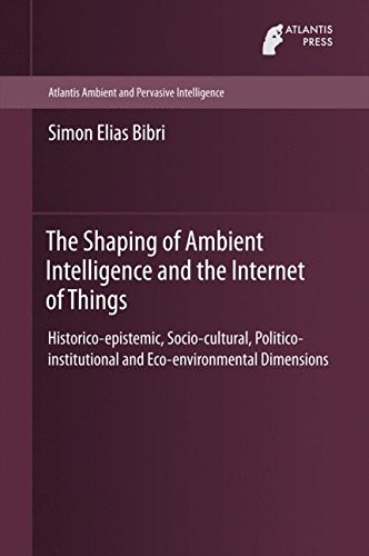 The Shaping of Ambient Intelligence and the Internet of Things: Historico-epistemic, Socio-cultural, Politico-institutional and Eco-environmental ... (Atlantis Ambient and Pervasive Intelligence)