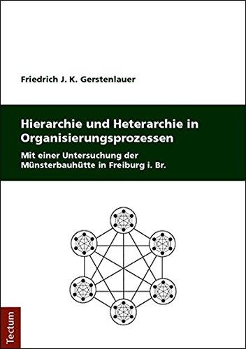 Hierarchie Und Heterarchie in Organisierungsprozessen: Mit Einer Untersuchung Der Munsterbauhutte in Freiburg I. Br.