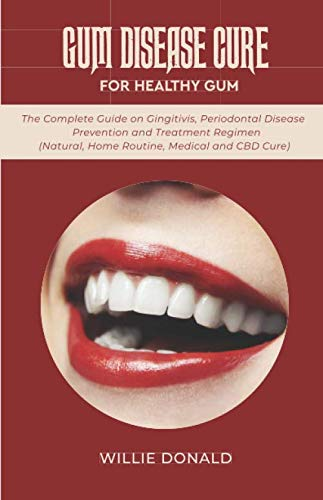 GUM DISEASE CURE FOR HEALTHY GUM: The Complete Guide on Gingitivis, Periodontal Disease Prevention and Treatment Regimen (Natural, Home Routine, Medical and CBD Cure).