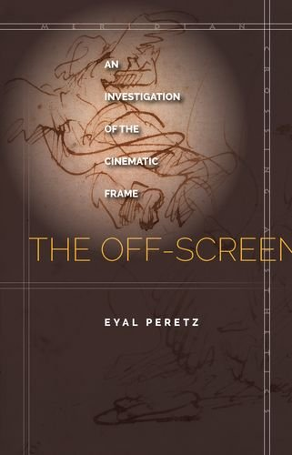 The Off-Screen: An Investigation of the Cinematic Frame (Meridian: Crossing Aesthetics) (Eyal Press)