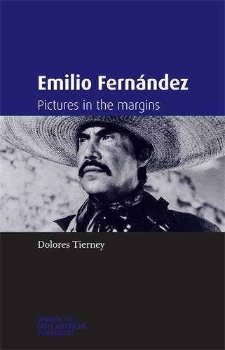 Emilio Fernández: Pictures In The Margins (Spanish And Latin American Filmmakers MUP)